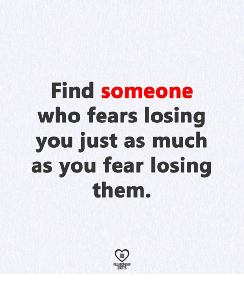 Find Someone Who Fears Losing You Just As Much As You Fear Losing