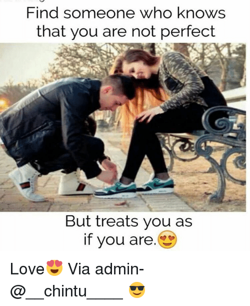 Love, Memes, and 🤖: Find someone who knows  that you are not perfect  But treats you as  if you are Love😍 Via admin-@__chintu____ 😎