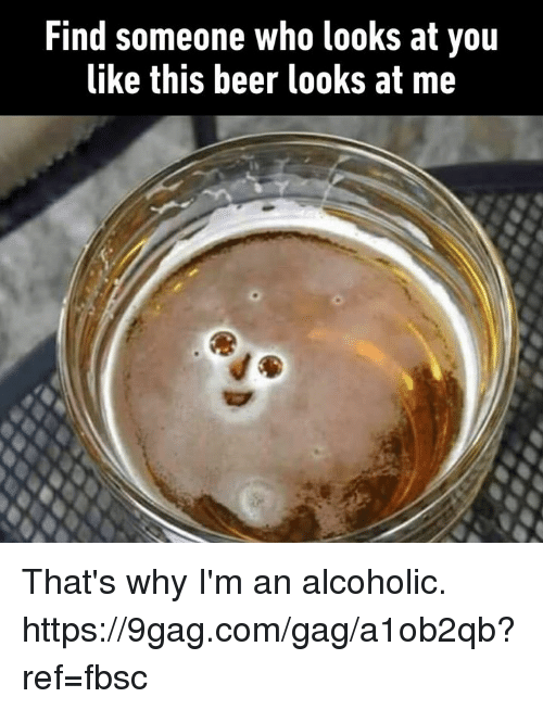9gag, Beer, and Dank: Find someone who looks at yoiu  like this beer looks at me That's why I'm an alcoholic. https://9gag.com/gag/a1ob2qb?ref=fbsc