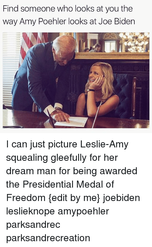 Amy Poehler, Joe Biden, and Memes: Find someone who looks at you the  way Amy Poehler looks at Joe Biden I can just picture Leslie-Amy squealing gleefully for her dream man for being awarded the Presidential Medal of Freedom {edit by me} joebiden leslieknope amypoehler parksandrec parksandrecreation