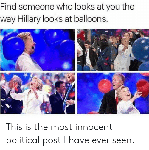 Who, You, and Balloons: Find someone who looks at you the  way Hillary looks at balloons This is the most innocent political post I have ever seen.