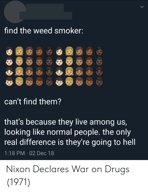 Drugs, Weed, and Live: find the weed smoker:  can't find them?  that's because they live among us,  looking like normal people. the only  real difference is they're going to hell  1:18 PM 02 Dec 18 Nixon Declares War on Drugs (1971)