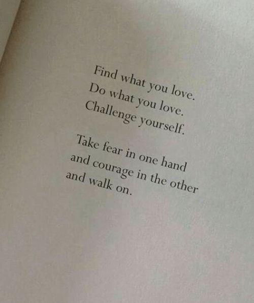 Love, Courage, and Fear: Find what you love.  Do what you love.  Challenge yourself.  Take fear in one hand  and courage in the other  and walk on