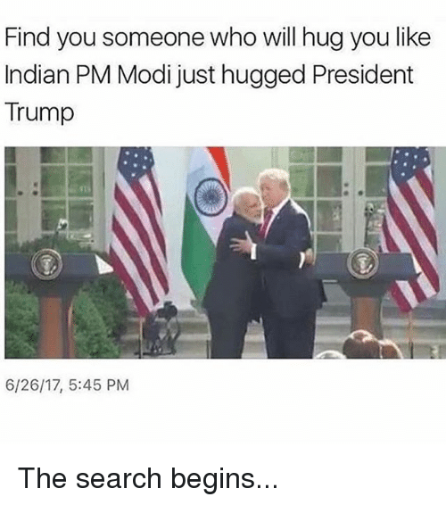 Memes, Search, and Trump: Find you someone who will hug you like  Indian PM Modi just hugged President  Trump  6/26/17, 5:45 PM The search begins...