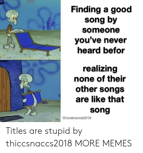 Dank, Memes, and Target: Finding a good  song by  someone  you've never  heard befor  realizing  none of their  other songs  are like that  song  thiccsnaccs2018 Titles are stupid by thiccsnaccs2018 MORE MEMES