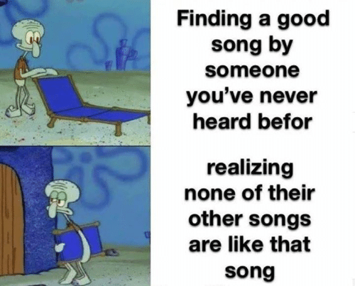 Funny, Good, and Songs: Finding a good  song by  someone  you've never  heard befor  realizing  none of their  other songs  are like that  song