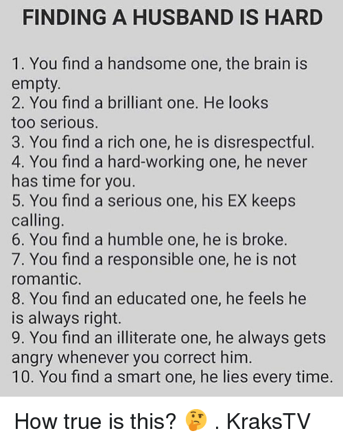 Memes, True, and Brain: FINDING A HUSBAND IS HARD  1. You find a handsome one, the brain is  empty  2. You find a brilliant one. He looks  too serious.  3. You find a rich one, he is disrespectful  4. You find a hard-working one, he never  has time for you  5. You find a serious one, his EX keeps  calling  6. You find a humble one, he is broke.  7. You find a responsible one, he is not  romantic.  8. You find an educated one, he feels he  is always right.  9. You find an illiterate one, he always gets  angry whenever you correct him  10. You find a smart one, he lies every time How true is this? 🤔 . KraksTV