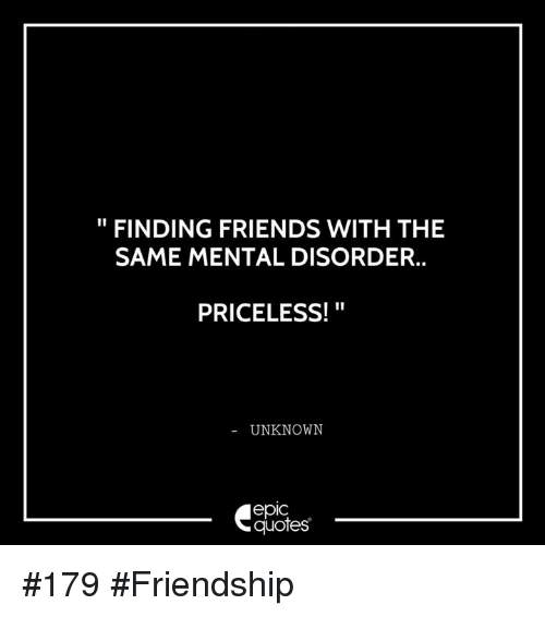 FINDING FRIENDS WITH THE SAME MENTAL DISORDER PRICELESS ...