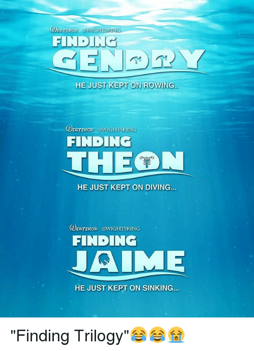 """Memes, 🤖, and Just: FINDING  HE JUST KEPT ON ROWING  UESTEROS OWIGHTSKING  FINDING  THEON  HE JUST KEPT ON DIVING...  DESTEROS @WIGHITSKING  FINDING  JAIME  HE JUST KEPT ON SINKING. """"Finding Trilogy""""😂😂😭"""