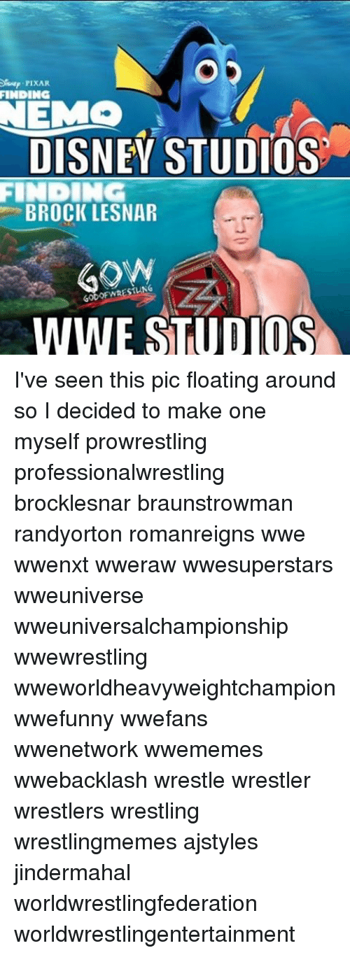 Disney, Finding Nemo, and Memes: FINDING  NEMO  DISNEY STUDIOS  FINDING  BROCK LESNAR  60DOF WRESTLING  WWE STUDIOS I've seen this pic floating around so I decided to make one myself prowrestling professionalwrestling brocklesnar braunstrowman randyorton romanreigns wwe wwenxt wweraw wwesuperstars wweuniverse wweuniversalchampionship wwewrestling wweworldheavyweightchampion wwefunny wwefans wwenetwork wwememes wwebacklash wrestle wrestler wrestlers wrestling wrestlingmemes ajstyles jindermahal worldwrestlingfederation worldwrestlingentertainment