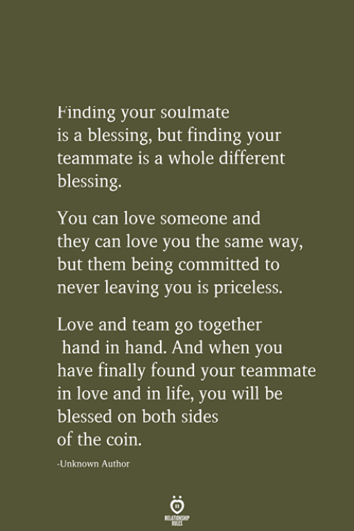 Blessed, Life, and Love: Finding your soulmate  is a blessing, but finding your  teammate is a whole different  blessing.  You can love someone and  they can love you the same way,  but them being committed to  never leaving you is priceless.  Love and team go together  hand in hand. And when you  have finally found your teammate  in love and in life, you will be  blessed on both sides  of the coin.  -Unknown Author  RELATIONSHIP  LES