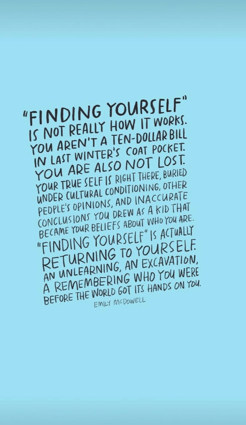 "True, Lost, and World: ""FINDING YOURSELF""  IS NOT REALLY HOW IT WORKS.  YOu AREN'T A TEN-DOLLAR BILL  IN LAST WINTER'S COAT POCKET  YOu ARE ALSO NOT LOST  YouR TRUE SELF IS RIGHT THERE, BURIED  UNDER CULTURAL CONDITIONING, OTHER  PEDPLE'S OPINIONS, AND INACCURATE  CONCLUSIONS You DREW AS A KID THAT  BECAME YOUR BELIEFS ABOUT WHO YOu ARE  ""FINDING YOURSELF IS ACTUALLY  RETURNING TO YOURSELF  AN UNLEARNING, AN EXCAVATION  A REMEMBERING WHO YOu WERE  BEFORE THE WORLD GOT ITS HANDSS ON YOU  EMILY MCDOWELL"