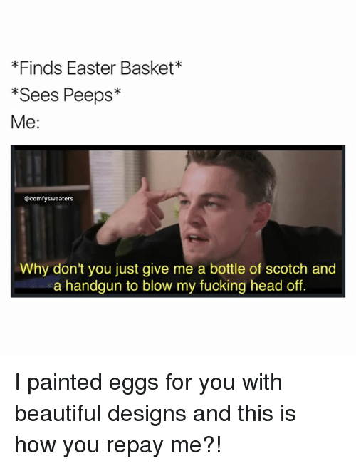 Beautiful, Easter, and Fucking: *Finds Easter Basket  Sees Peeps  Me:  comfysweaters  Why don't you just give me a bottle of scotch and  a handgun to blow my fucking head off. I painted eggs for you with beautiful designs and this is how you repay me?!