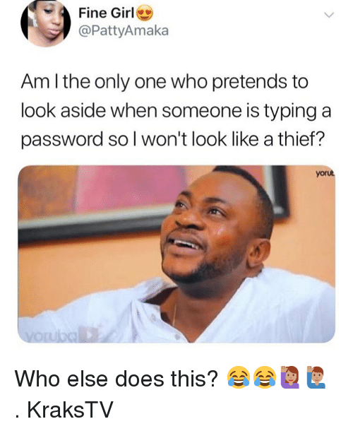 Memes, Girl, and Only One: Fine Girl  @PattyAmaka  Am l the only one who pretends to  look aside when someone is typing a  password so l won't look like a thief?  yorut Who else does this? 😂😂🙋🏽♀️🙋🏽♂️ . KraksTV