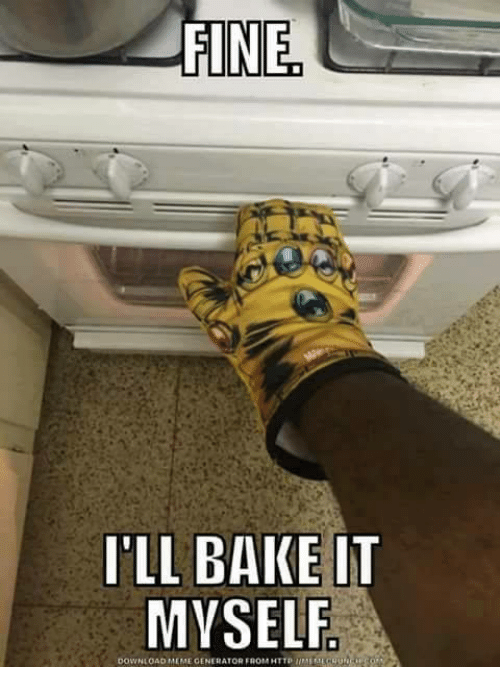 Baked, Memes, and Baking: FINE  I'LL BAKE IT  MYSELF.  DOWNLOAD MEME GENERATOR FROM HTTP