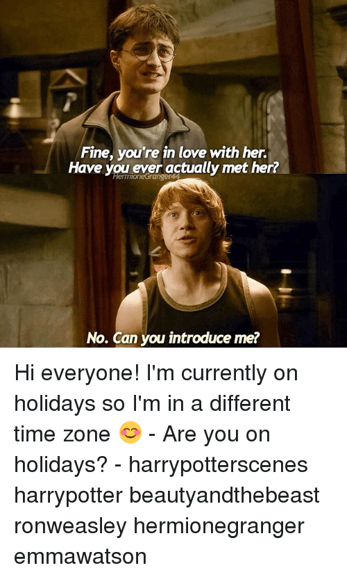 Love, Memes, and Time: Fine, you're in love with her.  Have you ever actually met her?  HelmionetGranger4  No. Can you introduce me? Hi everyone! I'm currently on holidays so I'm in a different time zone 😊 - Are you on holidays? - harrypotterscenes harrypotter beautyandthebeast ronweasley hermionegranger emmawatson