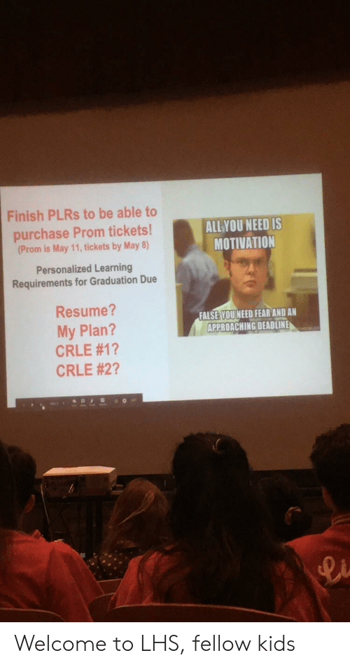 Kids, Resume, and Fear: Finish PLRs to be able to  purchase Prom tickets!  (Prom is May 11, tickets by May 8)  ALLYOU NEED IS  MOTIVATION  Personalized Learning  Requirements for Graduation Due  Resume?  My Plan?  CRLE #1 ?  CRLE #2?  FALSE YOU NEED FEAR AND AN  APPROACHING DEADLINE Welcome to LHS, fellow kids