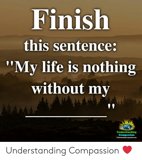 "Life, Memes, and Compassion: Finish  this sentence:  '""My life is nothing  without my  Understanding  Compassion Understanding Compassion ❤️"