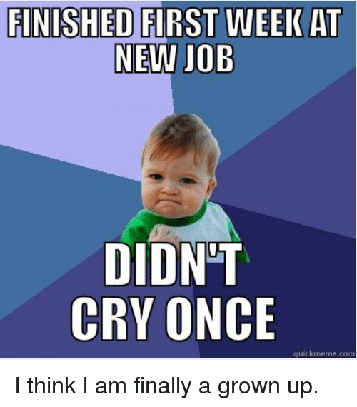 FINISHED FIRST WEEK AT NEW JOB DIDNT CRY ONCE Quick Meme ...