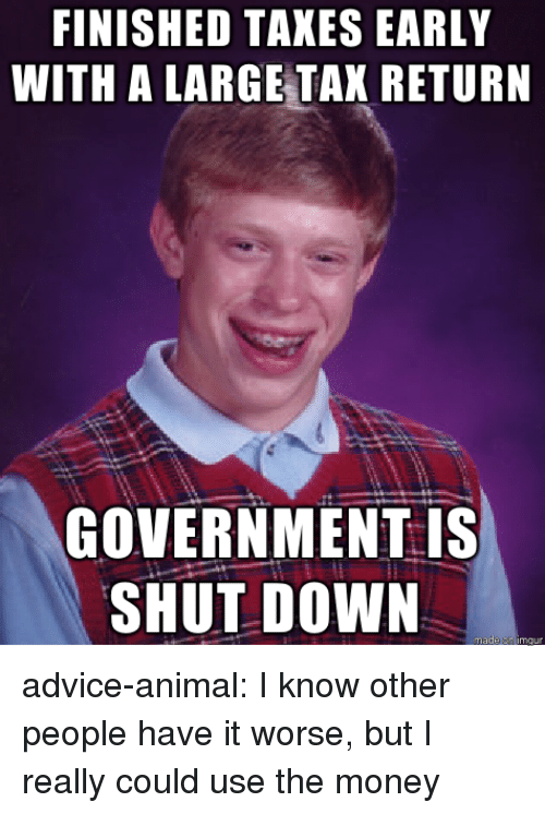 Advice, Money, and Tumblr: FINISHED TAKES EARLY  WITH A LARGE TAX RETURN  GOVERNMENT is  SHUT DOWN advice-animal:  I know other people have it worse, but I really could use the money