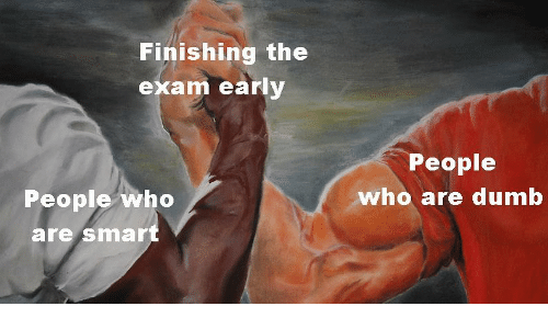 Dumb, Dank Memes, and Who: Finishing the  exam early  People  People who  who are dumb  are smar