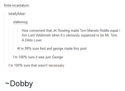 Memes, Equalizer, and Toms: finite-incantatum:  totallyfubar:  slafennog:  How convenient that JK Rowling made Tom Marvolo Riddle equal l  Am Lord Voldemort when it's obviously supposed to be Mr. Tom,  A Dildo Lover.  #i'm 99% sure fred and george made this post  I'm 100% sure it was just George  I'm 100% sure that wasn't necessary ~Dobby
