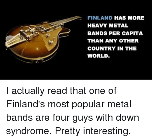 FINLAND HAS MORE HEAVY METAL BANDS PER CAPITA THAN ANY OTHER