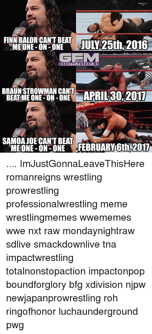 Finn, Meme, and Memes: FINN BALOR CANT BEAT  MEONE-ON-ONE  JUL 25th 2016  GEMM  RA VITY FORGOT. ME  BRAUNSTROWMAN CANT  APRIL 30, 2017  BEAT ME ONE ON ONE  SAMOA CAN'T BEAT  ME ONE-ON-ONE FEBRUARY 6th, 2017 .... ImJustGonnaLeaveThisHere romanreigns wrestling prowrestling professionalwrestling meme wrestlingmemes wwememes wwe nxt raw mondaynightraw sdlive smackdownlive tna impactwrestling totalnonstopaction impactonpop boundforglory bfg xdivision njpw newjapanprowrestling roh ringofhonor luchaunderground pwg