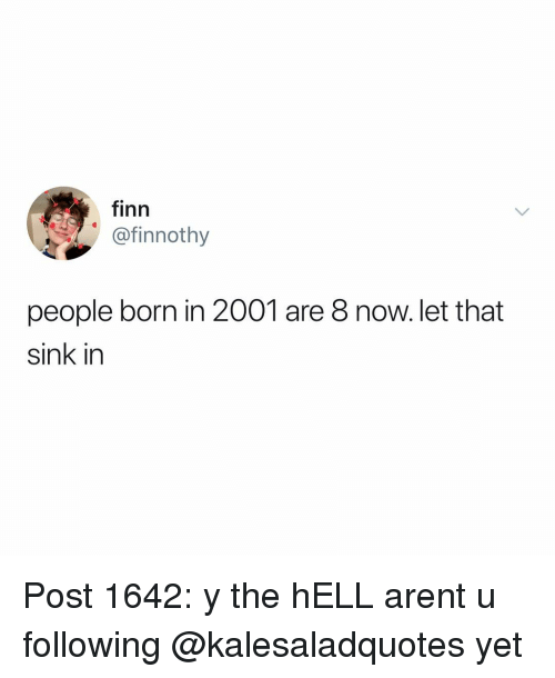 Finn, Memes, and Hell: finn  @finnothy  people born in 2001 are 8 now. let that  sink in Post 1642: y the hELL arent u following @kalesaladquotes yet