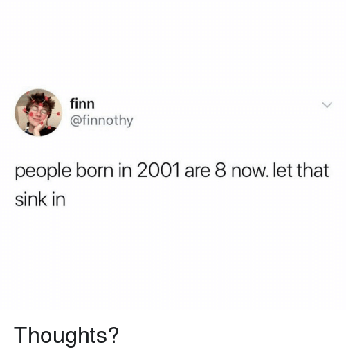 Finn, Memes, and 🤖: finn  @finnothy  people born in 2001 are 8 now. let that  sink in Thoughts?