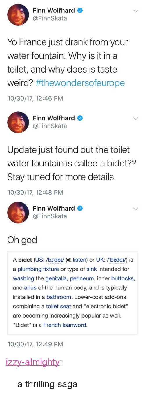"""Finn, God, and Target: Finn Wolfhard  @FinnSkata  Yo France just drank from your  water fountain. Why is it in a  toilet, and why does is taste  weird? #thewondersoeurope  10/30/17, 12:46 PM   Finn Wolfhard  @FinnSkata  Update just found out the toilet  water fountain is called a bidet??  Stay tuned for more details.  10/30/17, 12:48 PM   Finn Wolfhard  @FinnSkata  Oh god  A bidet (US: /br der/ ( listen) or UK: /bi:der) is  a plumbing fixture or type of sink intended for  washing the genitalia, perineum, inner buttocks,  and anus of the human body, and is typically  installed in a bathroom. Lower-cost add-ons  combining a toilet seat and """"electronic bidet""""  are becoming increasingly popular as well  """"Bidet"""" is a French loanword.  10/30/17, 12:49 PM <p><a href=""""https://izzy-almighty.tumblr.com/post/166954639207/a-thrilling-saga"""" class=""""tumblr_blog"""" target=""""_blank"""">izzy-almighty</a>:</p> <blockquote><p>a thrilling saga</p></blockquote>"""