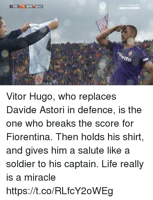 Life, Soccer, and Who: FIO 1-O BEN25:4 Vitor Hugo, who replaces Davide Astori in defence, is the one who breaks the score for Fiorentina.  Then holds his shirt, and gives him a salute like a soldier to his captain.  Life really is a miracle https://t.co/RLfcY2oWEg