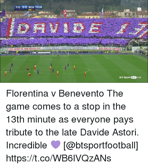 Soccer, The Game, and Game: FIO O-O BEN 13:30  DAVIDE SEMPRE CON NO  DANIDE STM  RE CON O  DAVIDE SEMPRE CON NOI DAVIDE SEMPRE CON NOI DAVIDESEM  MPRE CON NOI 13:30 DA  BT Sport 3HD LIVE Florentina v Benevento  The game comes to a stop in the 13th minute as everyone pays tribute to the late Davide Astori.  Incredible 💜   [@btsportfootball] https://t.co/WB6lVQzANs