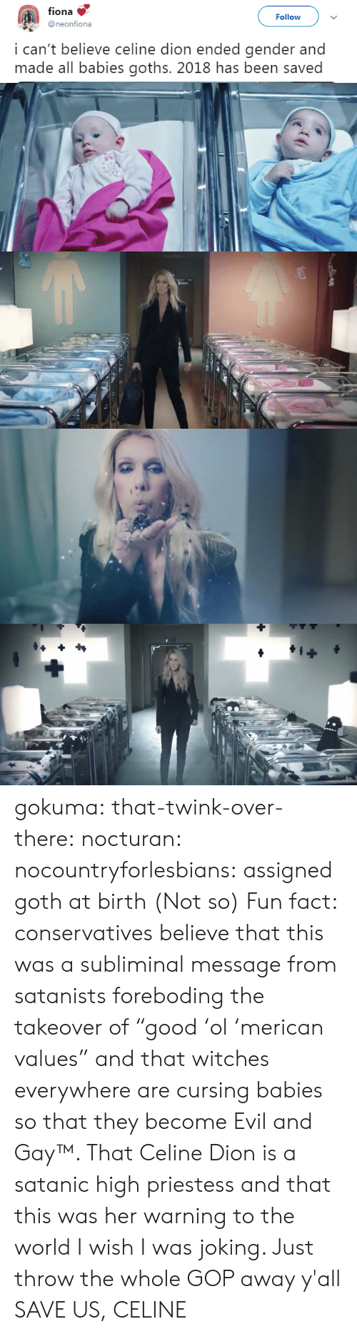 "Tumblr, Blog, and Http: fiona  @neonfiona  Followv  i can't believe celine dion ended gender and  made all babies goths. 2018 has been saved gokuma: that-twink-over-there:  nocturan:  nocountryforlesbians: assigned goth at birth  (Not so) Fun fact: conservatives believe that this was a subliminal message from satanists foreboding the takeover of ""good 'ol 'merican values"" and that witches everywhere are cursing babies so that they become Evil and Gay™. That Celine Dion is a satanic high priestess and that this was her warning to the world  I wish I was joking. Just throw the whole GOP away y'all    SAVE US, CELINE"