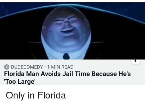 Jail, Florida, and Time: Fiorida Man Avoids Jail Time Because He's  Too Large'  DUDECOMEDY . 1 MIN READ