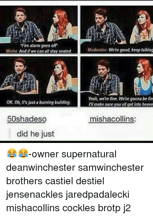 Fire, Memes, and Yeah: 'Fire alarm goes off  Misha  if we canal stay seated.  OK. Oh, ins just a burning building.  50shadeso  did he just  Moderator: Were good, keep talking  Yeah, were fine. We're gonna be fin  IMI make sure you aNget into heave  mishacollins: 😂😂-owner supernatural deanwinchester samwinchester brothers castiel destiel jensenackles jaredpadalecki mishacollins cockles brotp j2