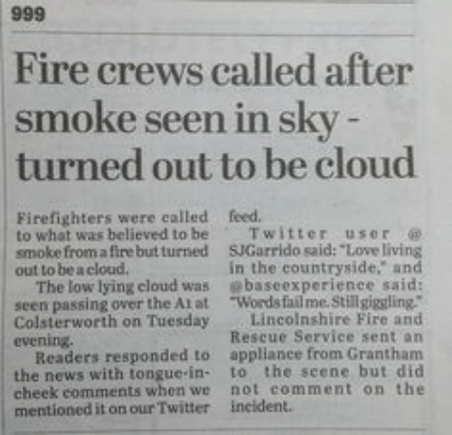 """Fail, Fire, and Love: Fire crews called after  smoke seen in sky  turned out to be cloud  Firefighters were called feed  to what was believed to be Twitter user @  smoke from a fire but turned SJGarrido said: """"Love living  out to bea cloud.  The low lying cloud was baseexperienee said:  seen passing over the Atat Words fail me.Still giggling.""""  Colsterworth on Tuesday Lincolnshire Fire and  evening.  in the countryside, and  Rescue Service sent an  Readers responded to appliance from Grantham  the news with tongue-in- to the seene but did  cheek comments when we not comment on the  mentioned it on our Twitter incident."""