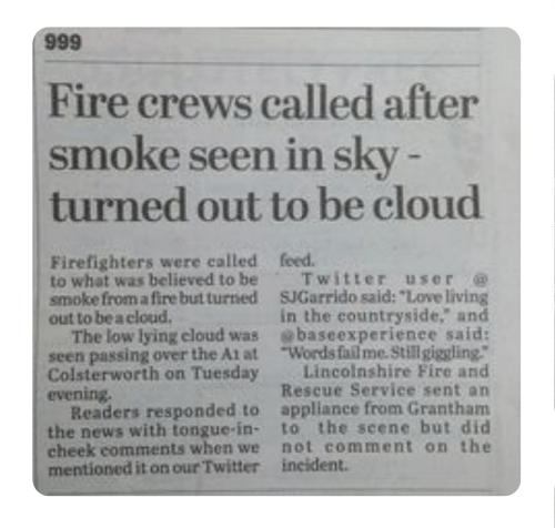 """At-At, Fail, and Fire: Fire crews called after  smoke seen in sky  turned out to be cloud  Firefighters were called feed.  to what was believed to be Twitter user  smoke from a fire but turned SJGarrido said: """"Love living  out to be a cloud.  The low lying cloud was baseexperienee said:  seen passing over the At at """"Words fail me. Still giggling  Colsterworth on Tuesday Lincoinshire Fire and  evening.  Readers responded to appllance from Granthanm  the news with tongue-in- to the seene but did  cheek comments when we not comment on the  mentioned it on our Twitter incident.  in the countryside, and  Rescue Service sent an"""