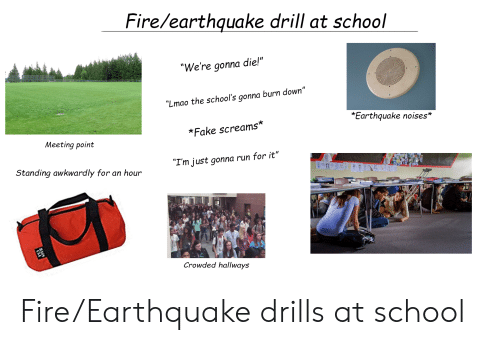 "Fake, Fire, and Lmao: Fire/earthauake drill at school  ""We're gonna die!""  ""Lmao the school's gonna burn down""  *Earthquake noises*  *Fake screams*  Meeting point  Standing awkwardly for an hour  ""I'm just gonna run for it""  Crowded hallways Fire/Earthquake drills at school"