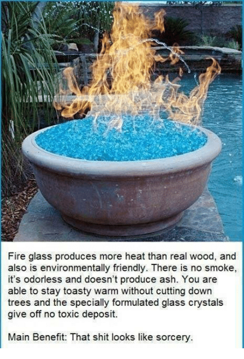 Memes, 🤖, and Crystal: Fire glass produces more heat than real wood, and  also is environmentally friendly. There is no smoke,  it's odorless and doesn't produce ash. You are  able to stay toasty warm without cutting down  trees and the specially formulated glass crystals  give off no toxic deposit.  Main Benefit: That shit looks like sorcery