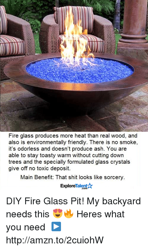 Ash, Friends, and Memes: Fire glass produces more heat than real wood, and  also is environmentally friendly. There is no smoke,  it's odorless and doesn't produce ash. You are  able to stay toasty warm without cutting down  trees and the specially formulated glass crystals  give off no toxic deposit.  Main Benefit: That shit looks like sorcery  Talent  Explore DIY Fire Glass Pit! My backyard needs this 😍🔥  Heres what you need └▶http://amzn.to/2cuiohW