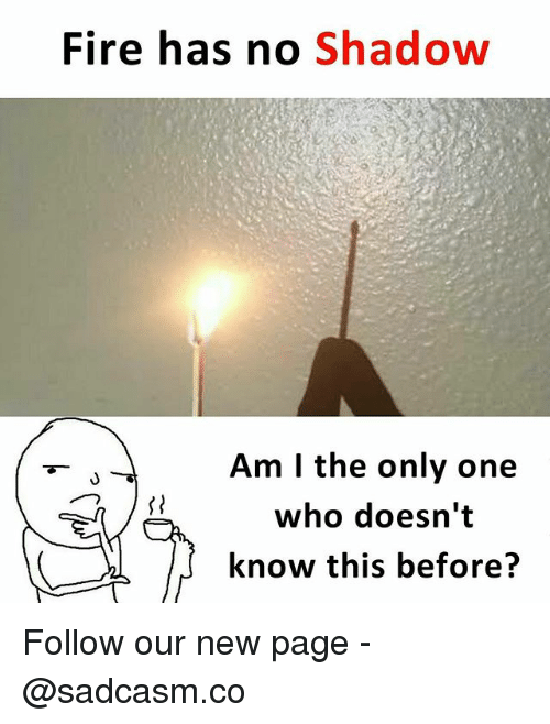 Fire, Memes, and Only One: Fire has no Shadow  Am I the only one  who doesn't  know this before? Follow our new page - @sadcasm.co