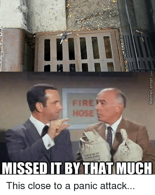 8d8d461df69 FIRE HOSE MISSED IT BY THAT MUCH This Close to a Panic Attack | Meme ...