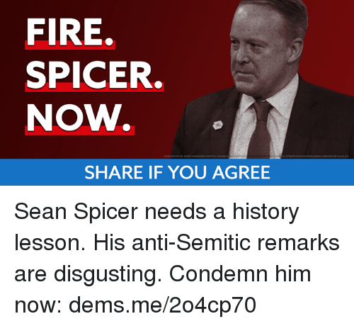 Fire, Memes, and History: FIRE.  SPICER.  NOW.  SHARE IF YOU AGREE Sean Spicer needs a history lesson. His anti-Semitic remarks are disgusting. Condemn him now: dems.me/2o4cp70
