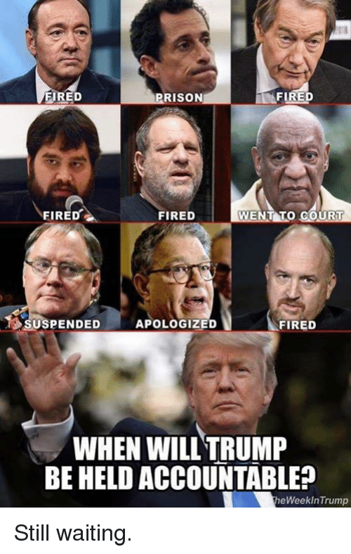 Fire, Prison, and Waiting...: FIRED  PRISON  FIRE  FIRED  FIRED  SUSPENDED  APOLOGIZED  FIRED  WHEN WILL TRUMF  BE HELD ACCOUNTABLE?  heWeekInTrump Still waiting.