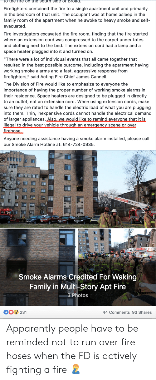 """Apparently, Family, and Fire: Firefighters contained the fire to a single apartment unit and primarily  in the bedroom of that unit. The occupant was at home asleep in the  family room of the apartment when he awoke to heavy smoke and self-  evacuated  Fire investigators excavated the fire room, finding that the fire started  where an extension cord was compressed to the carpet under totes  and clothing next to the bed. The extension cord had a lamp and a  space heater plugged into it and turned on.  """"There were a lot of individual events that all came together that  resulted in the best possible outcome, including the apartment having  working smoke alarms and a fast, aggressive response from  firefighters,"""" said Acting Fire Chief James Cannell.  The Division of Fire would like to emphasize to everyone the  importance of having the proper number of working smoke alarms in  their residence. Space heaters are designed to be plugged in directly  to an outlet, not an extension cord. When using extension cords, make  sure they are rated to handle the electric load of what you are plugging  into them. Thin, inexpensive cords cannot handle the electrical demano  of larger appliances. Also, we would like to remind evervone that it is  illegal to drive your vehicle through an emergency scene or over  firehose.  Anyone needing assistance having a smoke alarm installed, please call  our Smoke Alarm Hotline at: 614-724-0935  Smoke Alarms Credited For Waking  Family in Multi-Story Apt Fire  3 Photos  231  44 Comments 93 Shares Apparently people have to be reminded not to run over fire hoses when the FD is actively fighting a fire 🤦♂️"""