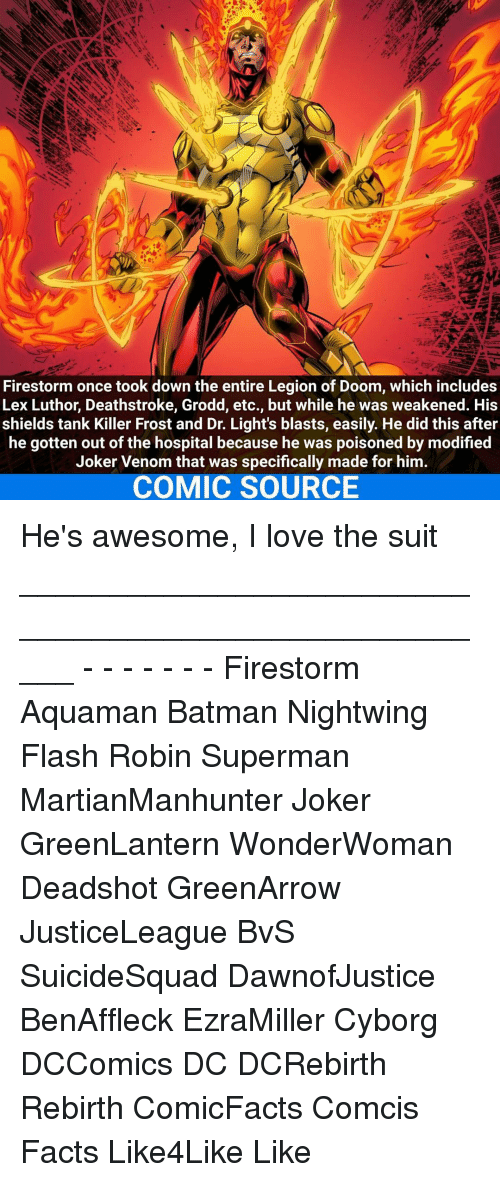 Joker, Memes, and Lex Luthor: Firestorm once took down the entire Legion of Doom, which includes  Lex Luthor, Deathstroke, Grodd, etc., but while he was weakened. His  shields tank Killer Frost and Dr. Light's blasts, easily. He did this after  he gotten out of the hospital because he was poisoned by modified  Joker Venom that was specifically made for him.  COMIC SOURCE He's awesome, I love the suit _____________________________________________________ - - - - - - - Firestorm Aquaman Batman Nightwing Flash Robin Superman MartianManhunter Joker GreenLantern WonderWoman Deadshot GreenArrow JusticeLeague BvS SuicideSquad DawnofJustice BenAffleck EzraMiller Cyborg DCComics DC DCRebirth Rebirth ComicFacts Comcis Facts Like4Like Like