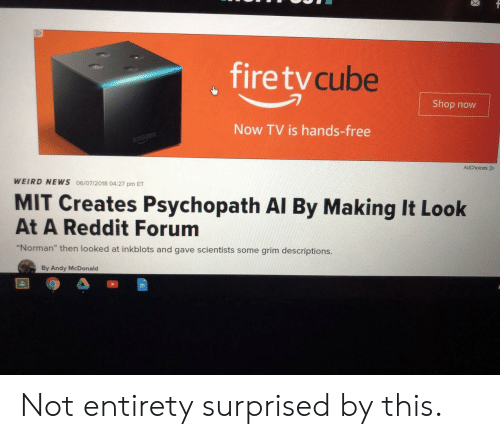 """News, Reddit, and Weird: , firetv  cube  Shop now  Now TV is hands-free  mazon  WEIRD NEWS 06/07/2018 04:27 pm ET  MIT Creates Psychopath Al By Making It Look  At A Reddit Forum  """"Norman"""" then looked at inkblots and gave scientists some grim descriptions.  By Andy McDonald Not entirety surprised by this."""