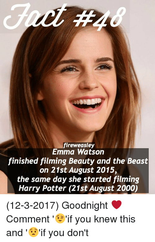 Emma Watson, Memes, and 🤖: fireweasley  Emma Watson  finished filming Beauty and the Beast  on 21st August 2015,  the same day she started filming  Harry Potter (21st August 2000) (12-3-2017) Goodnight ❤️ Comment '😉'if you knew this and '😧'if you don't