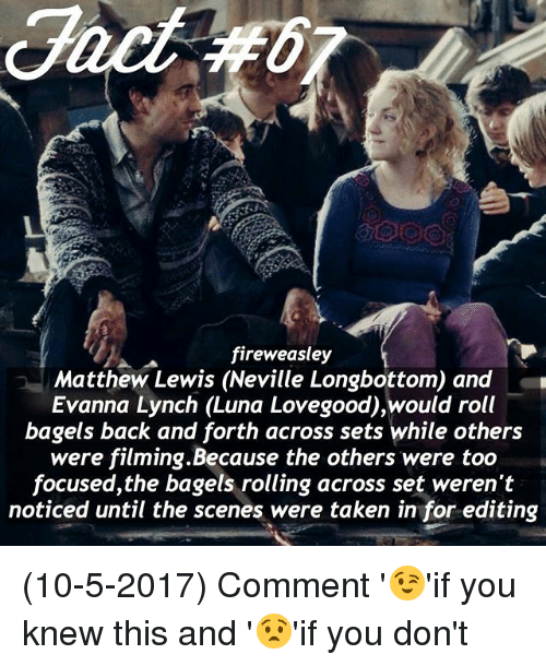Memes, Taken, and Back: fireweasley  Matthew Lewis (Neville Longbottom and  Evanna Lynch (Luna Lovegood),would roll  bagels back and forth across sets while others  were filming.Because the others were too  focused, the bagels rolling across set weren't  noticed until the scenes were taken infor editing (10-5-2017) Comment '😉'if you knew this and '😧'if you don't